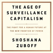 The Age of Surveillance Capitalism - The Fight for a Human Future at the New Frontier of Power audiobook by Shoshana Zuboff