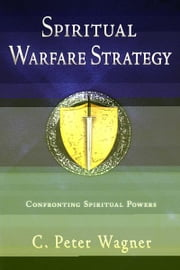 Spiritual Warfare Strategy: Confronting Spiritual Powers ebook by C. Peter Wagner