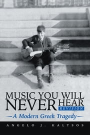 Music You Will Never Hear - A Modern Greek Tragedy ebook by Angelo J. Kaltsos