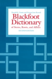 The Blackfoot Dictionary of Stems, Roots, and Affixes ebook by Donald G. Frantz,Norma Jean Russell