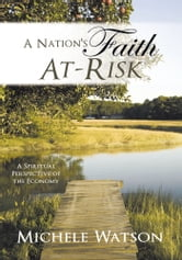 A Nation's Faith At-Risk - A Spiritual Perspective of the Economy ebook by Michele Watson