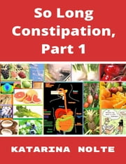 So Long Constipation, Part 1 ebook by Katarina Nolte