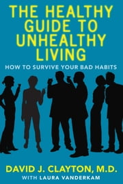 The Healthy Guide to Unhealthy Living - How to Survive Your Bad Habits ebook by Dr. David J. Clayton,Laura Vanderkam