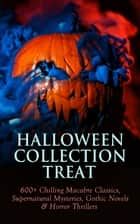 HALLOWEEN COLLECTION TREAT - 600+ Chilling Macabre Classics, Supernatural Mysteries, Gothic Novels & Horror Thrillers ebook by Théophile Gautier, Bram Stoker, Richard Marsh,...