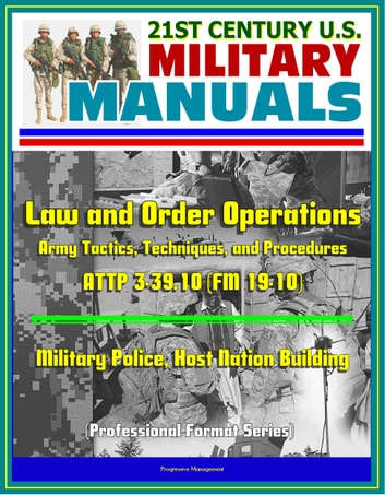 21st Century U S  Military Manuals: Law and Order Operations - Army  Tactics, Techniques, and Procedures ATTP 3-39 10 (FM 19-10) - Military  Police,