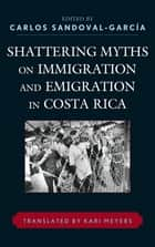 Shattering Myths on Immigration and Emigration in Costa Rica ebook by Carlos Sandoval-García, Kari Meyers, Patricia Alvarenga,...