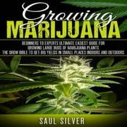 Marijuana: Growing Marijuana - Beginners To Experts Ultimate Easiest Guide For Growing Large Buds Of Marijuana Plants.The Grow Bible To Get Big Yields In Small Places Indoors And Outdoors audiobook by Saul Silver