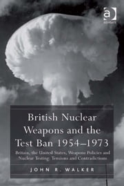 British Nuclear Weapons and the Test Ban 1954–1973 - Britain, the United States, Weapons Policies and Nuclear Testing: Tensions and Contradictions ebook by Dr John R Walker