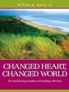 Changed Heart, Changed World - The Transforming Freedom of Friendship with God ebook by William A. Barry, SJ