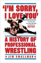 I'm Sorry, I Love You: A History of Professional Wrestling ebook by Jim Smallman