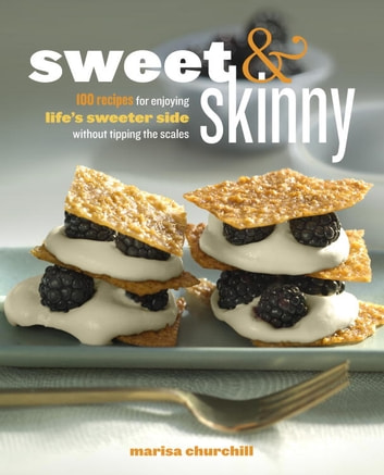 Sweet & Skinny - 100 Recipes for Enjoying Life's Sweeter Side Without Tipping the Scales ebook by Marisa Churchill