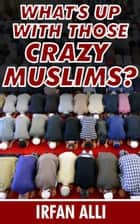 What's Up With Those Crazy Muslims ebook by Irfan Alli