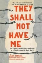 They Shall Not Have Me - The Capture, Forced Labor, and Escape of a French Prisoner in World War II ebook by Jean Helion, Deborah Rosenthal, Jacqueline Helion