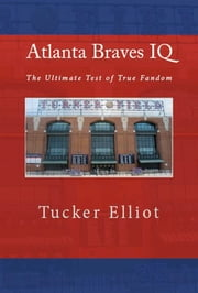 Atlanta Braves IQ: The Ultimate Test of True Fandom ebook by Tucker Elliot