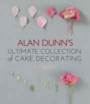 Alan Dunn's Ultimate Collection of Cake Decorating ebook by Alan Dunn