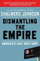 Dismantling the Empire - America's Last Best Hope ebook by Chalmers Johnson