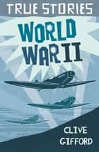 True Stories: World War Two ebook by Clive Gifford