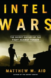 Intel Wars - The Secret History of the Fight Against Terror ebook by Matthew M. Aid