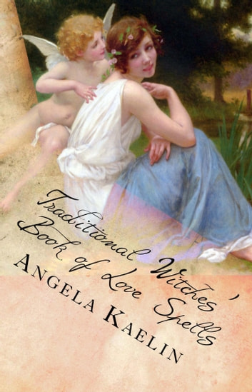 Traditional Witches' Book of Love Spells ebook by Angela Kaelin