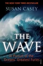 The Wave - In Pursuit of the Oceans' Greatest Furies ebook by Susan Casey