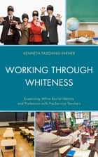Working through Whiteness - Examining White Racial Identity and Profession with Pre-service Teachers ebook by Adrienne D. Dixson, Roland W. Mitchell, Louisiana State University,...
