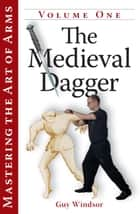 Mastering the Art of Arms Vol 1: The Medieval Dagger ebook by Guy Windsor