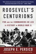 Roosevelt's Centurions - FDR and the Commanders He Led to Victory in World War II ebooks by Joseph E. Persico