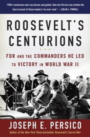 Roosevelt's Centurions - FDR and the Commanders He Led to Victory in World War II ebook by Joseph E. Persico