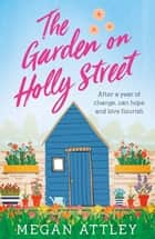 The Garden on Holly Street - The complete heartwarming summer story, perfect for your next holiday read ebook by Megan Attley