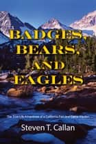 Badges, Bears, and Eagles: The True Life Adventures of a California Fish and Game Warden ebook by Steven T. Callan
