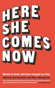 Here She Comes Now - Women in Music Who Have Changed Our Lives ebook by Jeff Gordinier,Marc Weingarten,Elissa Schappell,Susan Choi
