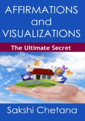 Affirmations and Visualizations : The Ultimate Secret ebook by Sakshi Chetana