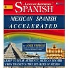 Mexican Spanish Accelerated - Learn to Speak Authentic Mexican Spanish from Trained Native Speakers of Mexico audiobook by Mark Frobose