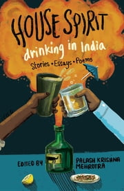House Spirit - Drinking in India-Stories, Essays, Poems ebook by