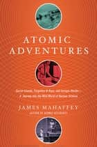 Atomic Adventures: Secret Islands, Forgotten N-Rays, and Isotopic Murder: A Journey into the Wild World of Nuclear Science ebook by James Mahaffey