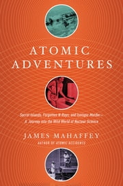 Atomic Adventures: Secret Islands, Forgotten N-Rays, and Isotopic Murder: A Journey into the Wild World of Nuclear Science ekitaplar by James Mahaffey