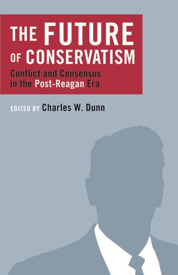 The Future of Conservatism - Conflict and Consensus in the Post-Reagan Era ebook by Charles Dunn