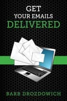 Get Your Emails Delivered ebook by Barb Drozdowich