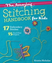 The Amazing Stitching Handbook for Kids - 17 Embroidery Stitches - 15 Fun & Easy Projects ebook by Kristin Nicholas
