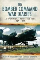 The Bomber Command War Diaries - An Operational Reference Book ebook by Chris Everitt, Martin Middlebrook