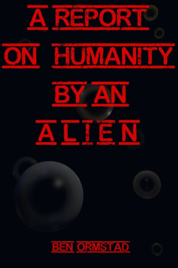 A Report on Humanity by an Alien ebook by Ben Ormstad