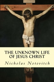 The Unknown Life of Jesus Christ ebook by Nicholas Notovitch