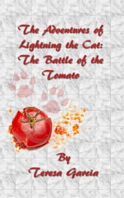 The Adventures of Lightning the Cat: The Battle of the Tomato ebook by Teresa Garcia
