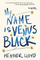 My Name Is Venus Black - A Novel ebook by Heather Lloyd