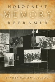 Holocaust Memory Reframed - Museums and the Challenges of Representation ebook by Jennifer Hansen-Glucklich