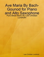 Ave Maria By Bach-Gounod for Piano and Alto Saxophone - Pure Sheet Music By Lars Christian Lundholm ebook by Lars Christian Lundholm