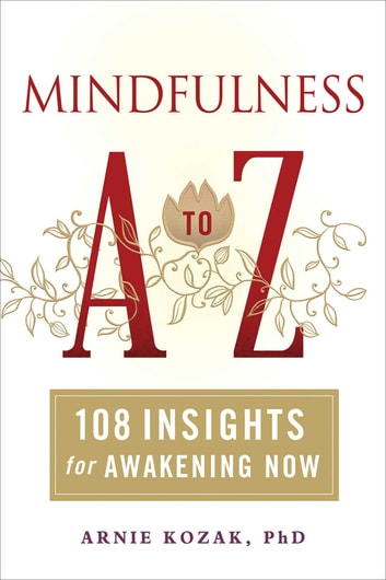 Mindfulness A to Z - 108 Insights for Awakening Now ebook by Arnie Kozak