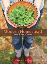 Modern Homestead - Grow, Raise, Create ebook by Renee Wilkinson