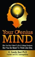 Your Genius Mind: Why You Don't Need To Be A College Graduate But You Do Need To Think Like One ebook by K. Candis Best, Ph.D.