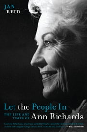 Let the People In - The Life and Times of Ann Richards ebook by Jan Reid